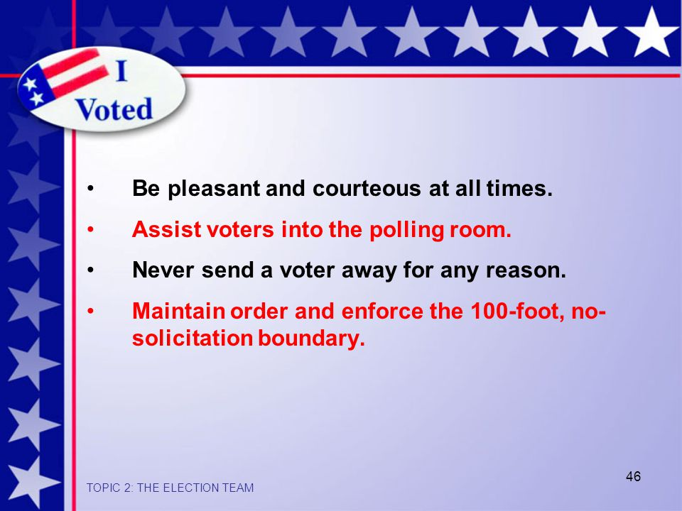46 Be pleasant and courteous at all times.Assist voters into the polling room.