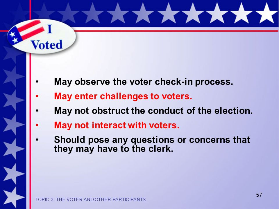 57 May observe the voter check-in process.May enter challenges to voters.