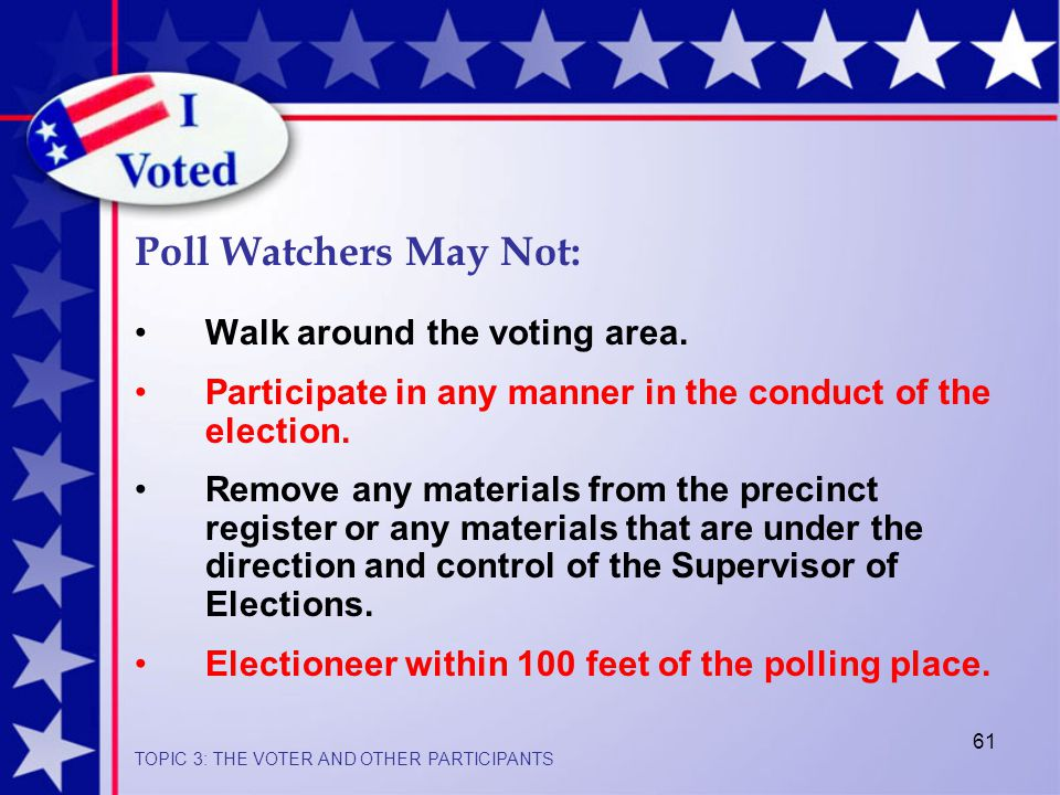 61 Poll Watchers May Not: Walk around the voting area.