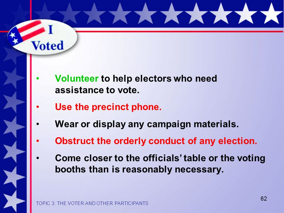 62 Volunteer to help electors who need assistance to vote.