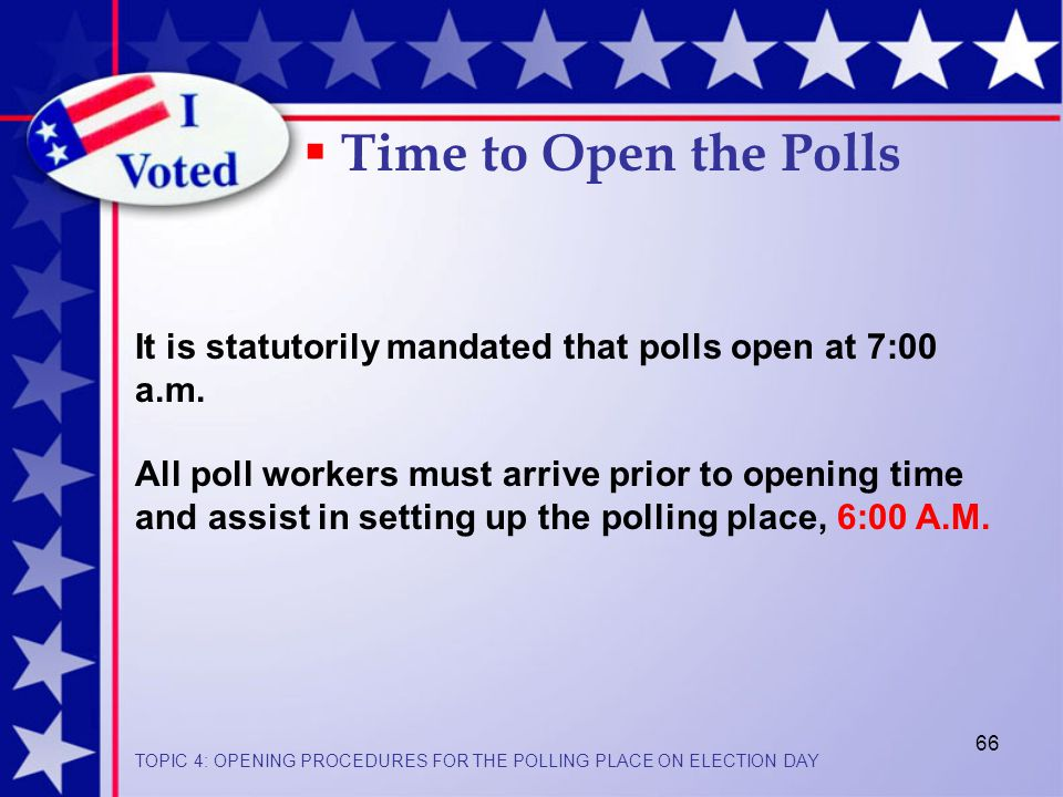 66  Time to Open the Polls It is statutorily mandated that polls open at 7:00 a.m.