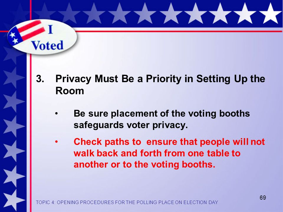 69 Be sure placement of the voting booths safeguards voter privacy.