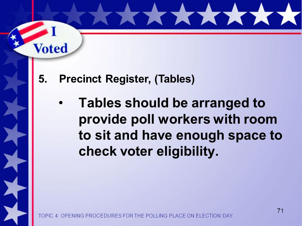 71 Tables should be arranged to provide poll workers with room to sit and have enough space to check voter eligibility.