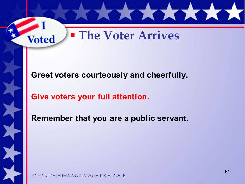 81 Greet voters courteously and cheerfully.Give voters your full attention.