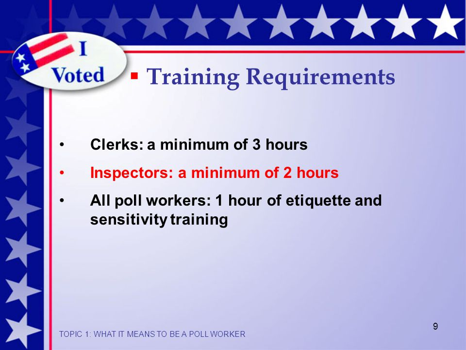 9  Training Requirements Clerks: a minimum of 3 hours Inspectors: a minimum of 2 hours All poll workers: 1 hour of etiquette and sensitivity training TOPIC 1: WHAT IT MEANS TO BE A POLL WORKER