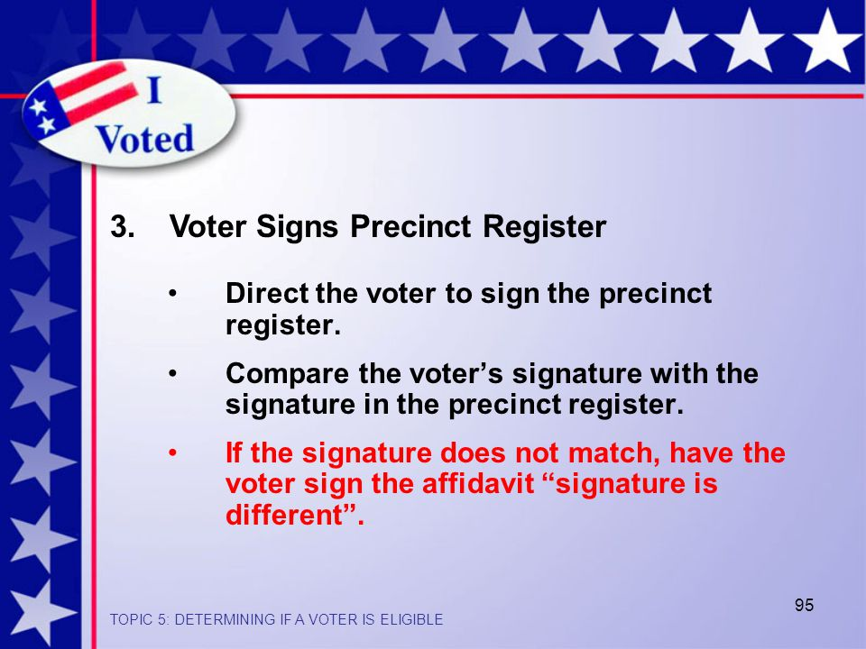 95 3. Voter Signs Precinct Register Direct the voter to sign the precinct register.