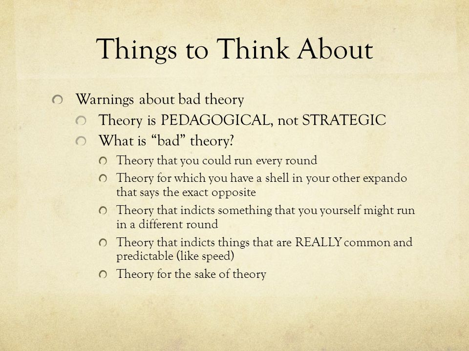 Things to Think About Warnings about bad theory Theory is PEDAGOGICAL, not STRATEGIC What is bad theory.