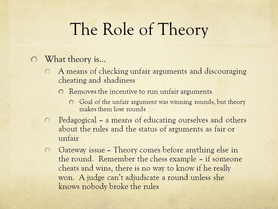 The Role of Theory What theory is… A means of checking unfair arguments and discouraging cheating and shadiness Removes the incentive to run unfair arguments Goal of the unfair argument was winning rounds, but theory makes them lose rounds Pedagogical – a means of educating ourselves and others about the rules and the status of arguments as fair or unfair Gateway issue – Theory comes before anything else in the round.