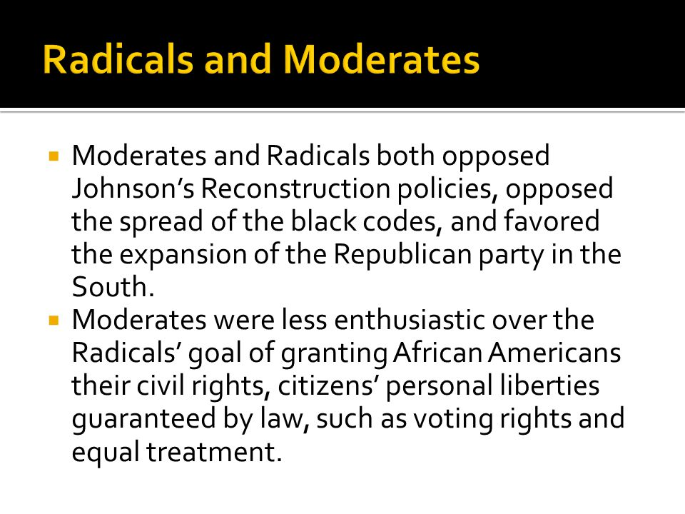  Moderates and Radicals both opposed Johnson's Reconstruction policies, opposed the spread of the black codes, and favored the expansion of the Republican party in the South.