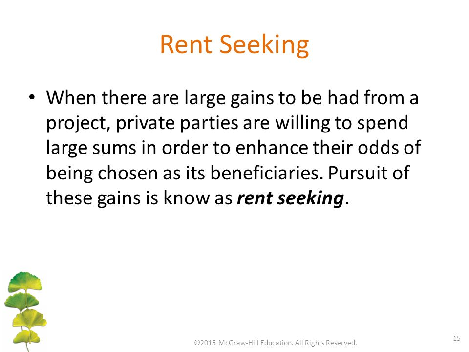 Rent Seeking When there are large gains to be had from a project, private parties are willing to spend large sums in order to enhance their odds of being chosen as its beneficiaries.