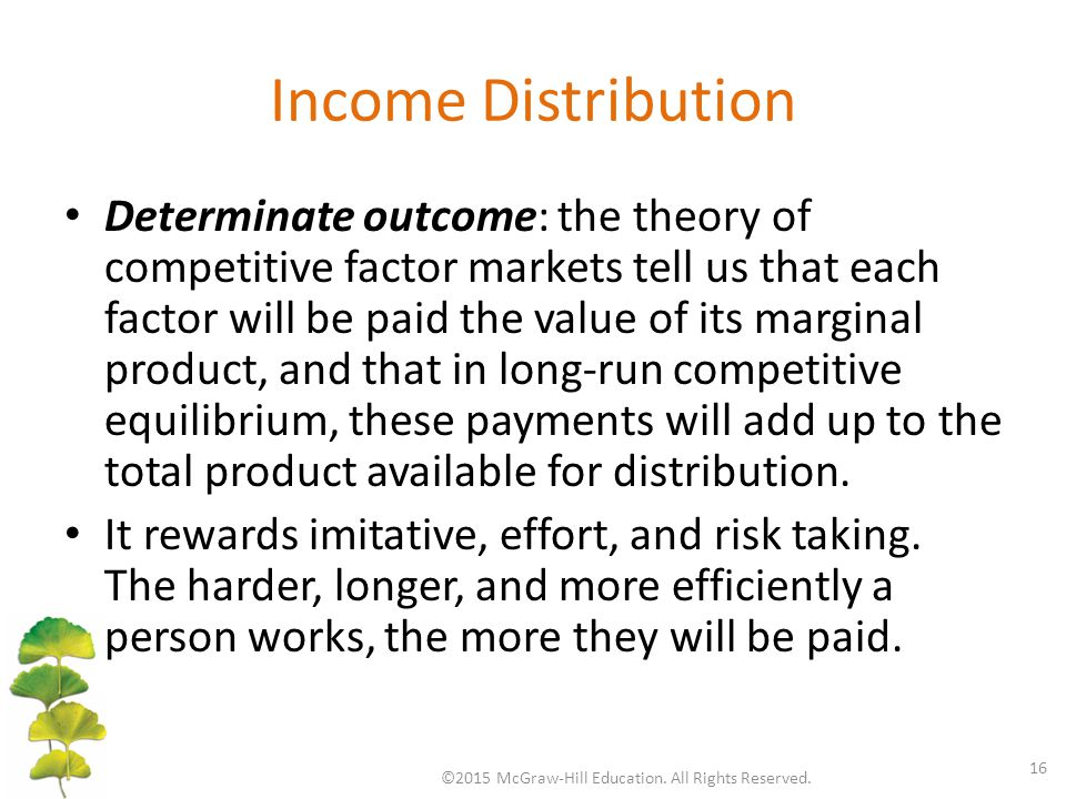 Income Distribution Determinate outcome: the theory of competitive factor markets tell us that each factor will be paid the value of its marginal product, and that in long-run competitive equilibrium, these payments will add up to the total product available for distribution.
