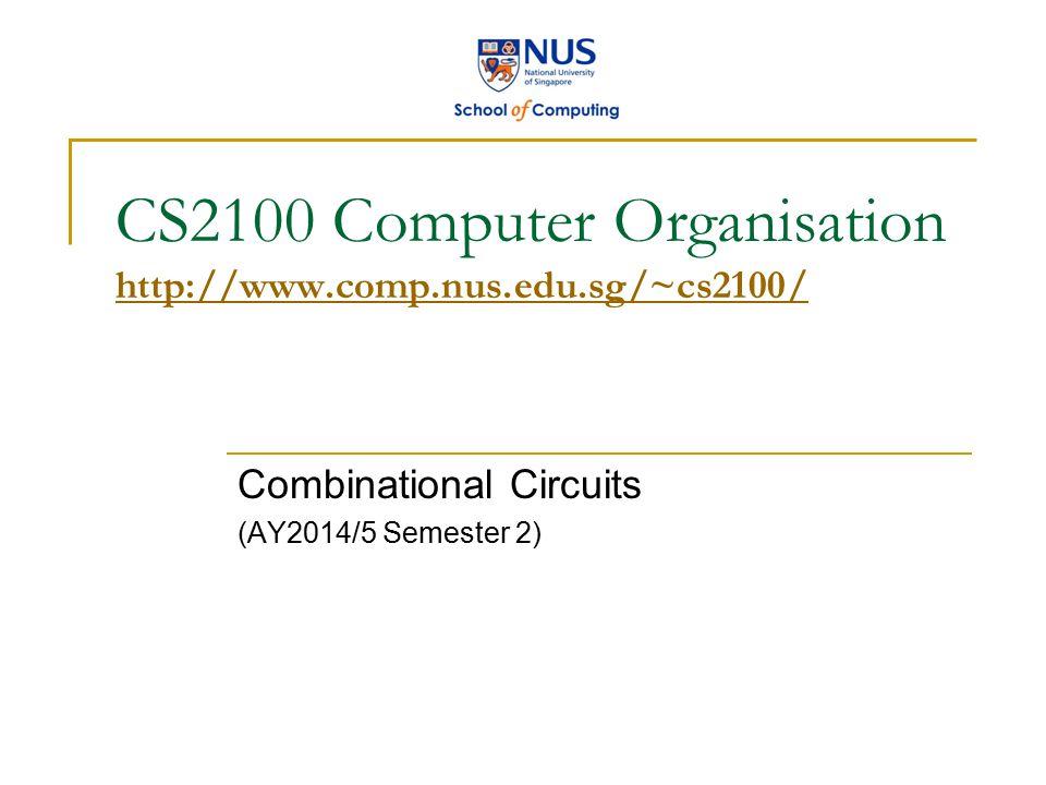 CS2100 Computer Organisation http://www.comp.nus.edu.sg/~cs2100/ http://www.comp.nus.edu.sg/~cs2100/ Combinational Circuits (AY2014/5 Semester 2)