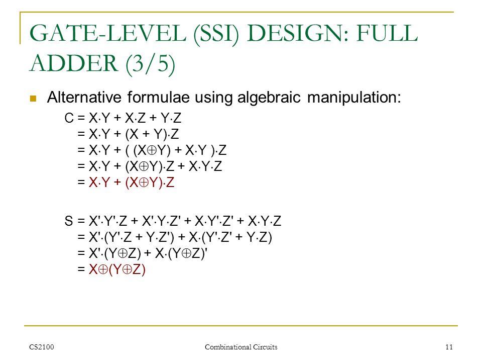 CS2100 Combinational Circuits 11 GATE-LEVEL (SSI) DESIGN: FULL ADDER (3/5) Alternative formulae using algebraic manipulation: C= X  Y + X  Z + Y  Z = X  Y + (X + Y)  Z = X  Y + ( (X  Y) + X  Y )  Z = X  Y + (X  Y)  Z + X  Y  Z = X  Y + (X  Y)  Z S= X  Y  Z + X  Y  Z + X  Y  Z + X  Y  Z = X  (Y  Z + Y  Z ) + X  (Y  Z + Y  Z) = X  (Y  Z) + X  (Y  Z) = X  (Y  Z)