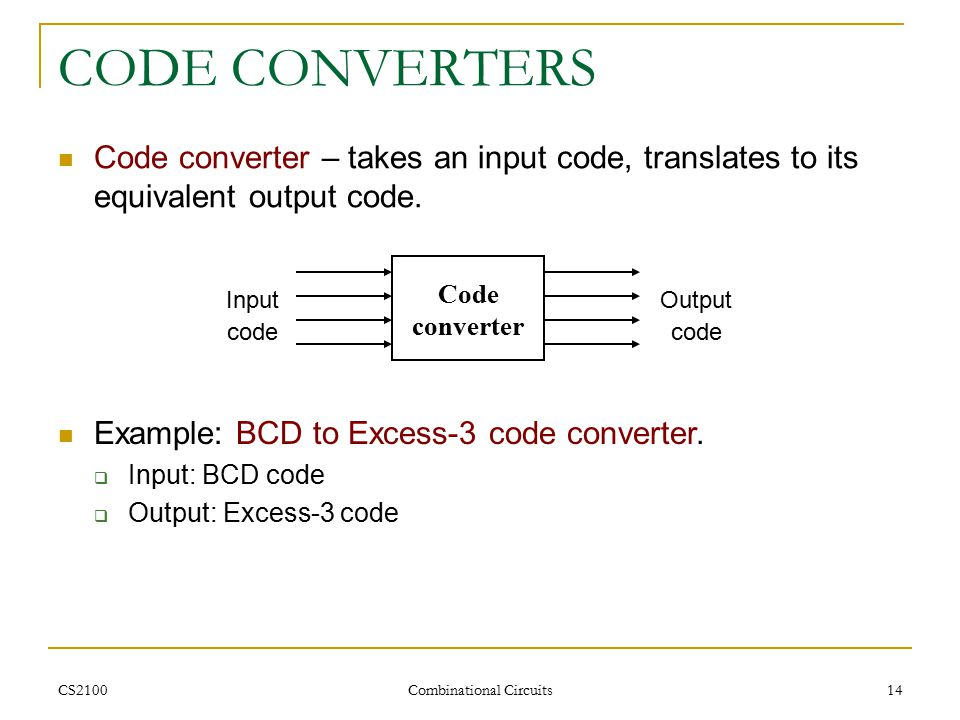CS2100 Combinational Circuits 14 CODE CONVERTERS Code converter – takes an input code, translates to its equivalent output code.