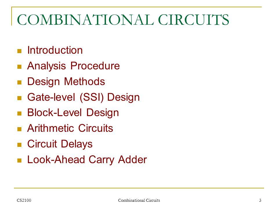 CS2100 Combinational Circuits 3 COMBINATIONAL CIRCUITS Introduction Analysis Procedure Design Methods Gate-level (SSI) Design Block-Level Design Arithmetic Circuits Circuit Delays Look-Ahead Carry Adder
