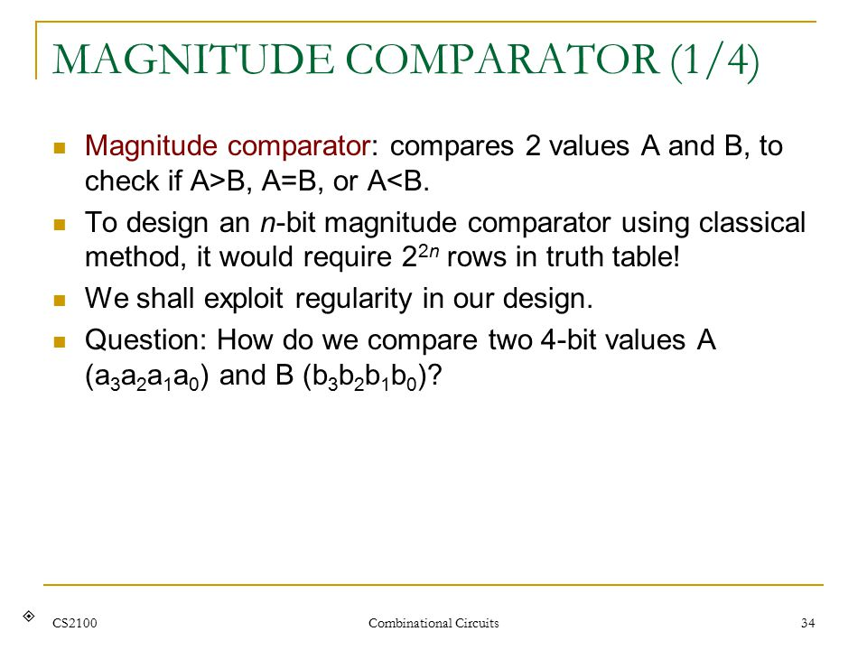 CS2100 Combinational Circuits 34 MAGNITUDE COMPARATOR (1/4) Magnitude comparator: compares 2 values A and B, to check if A>B, A=B, or A<B.