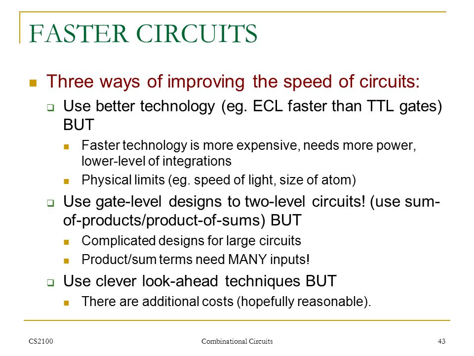 CS2100 Combinational Circuits 43 FASTER CIRCUITS Three ways of improving the speed of circuits:  Use better technology (eg.