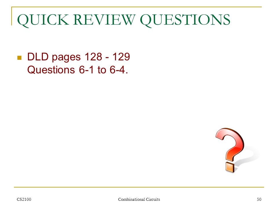 CS2100 Combinational Circuits 50 QUICK REVIEW QUESTIONS DLD pages 128 - 129 Questions 6-1 to 6-4.