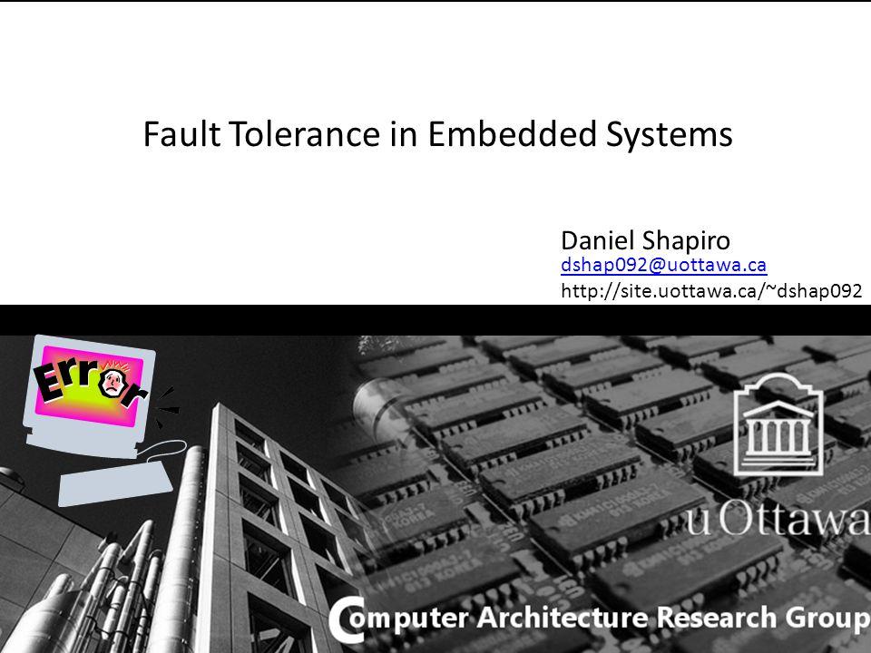 Fault Tolerance in Embedded Systems Daniel Shapiro dshap092@uottawa.ca http://site.uottawa.ca/~dshap092