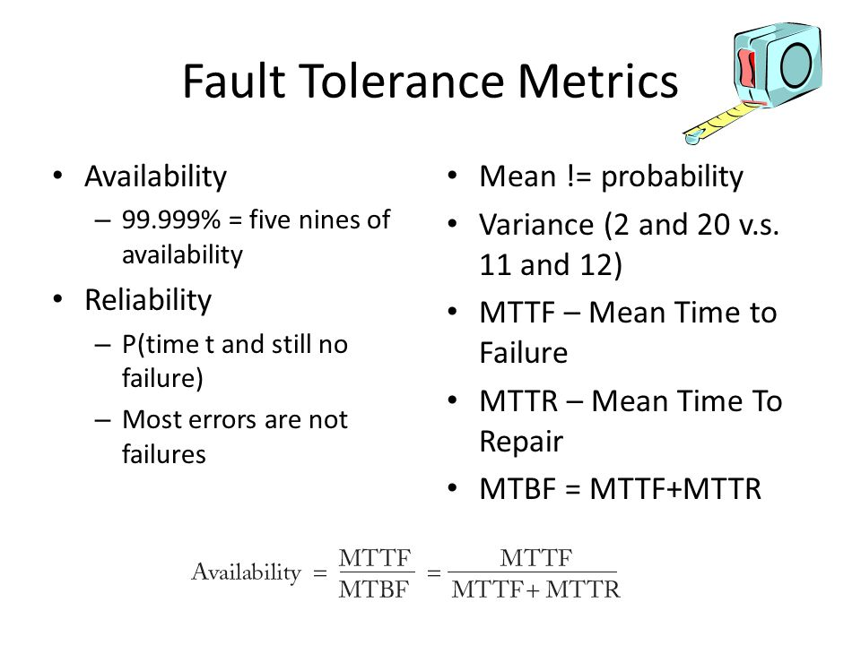 Fault Tolerance Metrics Availability – 99.999% = five nines of availability Reliability – P(time t and still no failure) – Most errors are not failures Mean != probability Variance (2 and 20 v.s.