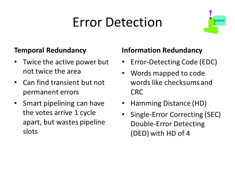 Error Detection Temporal Redundancy Twice the active power but not twice the area Can find transient but not permanent errors Smart pipelining can have the votes arrive 1 cycle apart, but wastes pipeline slots Information Redundancy Error-Detecting Code (EDC) Words mapped to code words like checksums and CRC Hamming Distance (HD) Single-Error Correcting (SEC) Double-Error Detecting (DED) with HD of 4
