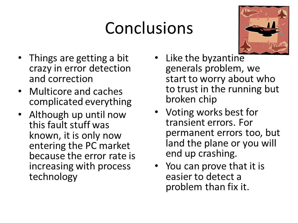 Conclusions Things are getting a bit crazy in error detection and correction Multicore and caches complicated everything Although up until now this fault stuff was known, it is only now entering the PC market because the error rate is increasing with process technology Like the byzantine generals problem, we start to worry about who to trust in the running but broken chip Voting works best for transient errors.