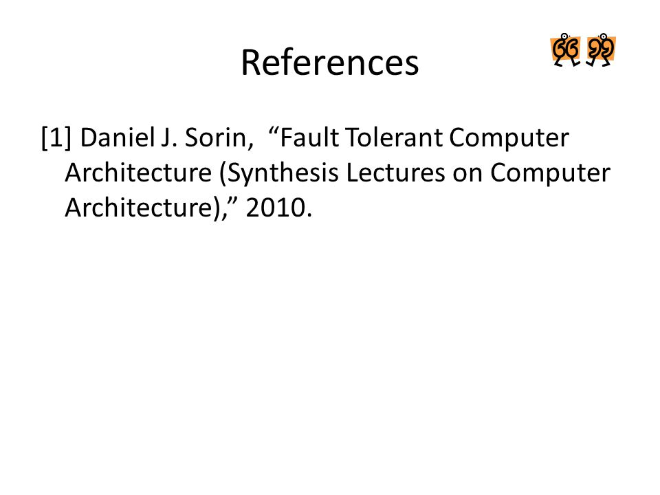 """References [1] Daniel J. Sorin, """"Fault Tolerant Computer Architecture (Synthesis Lectures on Computer Architecture),"""" 2010."""