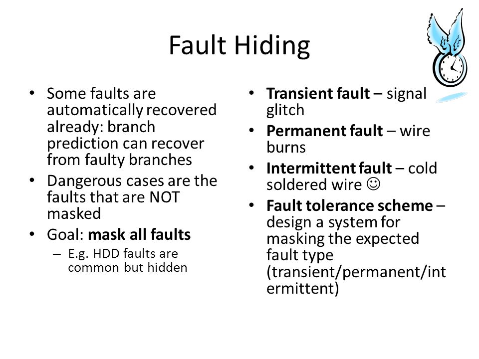 Fault Hiding Some faults are automatically recovered already: branch prediction can recover from faulty branches Dangerous cases are the faults that are NOT masked Goal: mask all faults – E.g.