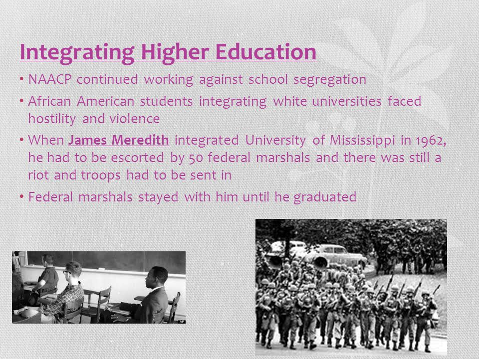 Integrating Higher Education NAACP continued working against school segregation African American students integrating white universities faced hostility and violence When James Meredith integrated University of Mississippi in 1962, he had to be escorted by 50 federal marshals and there was still a riot and troops had to be sent in Federal marshals stayed with him until he graduated
