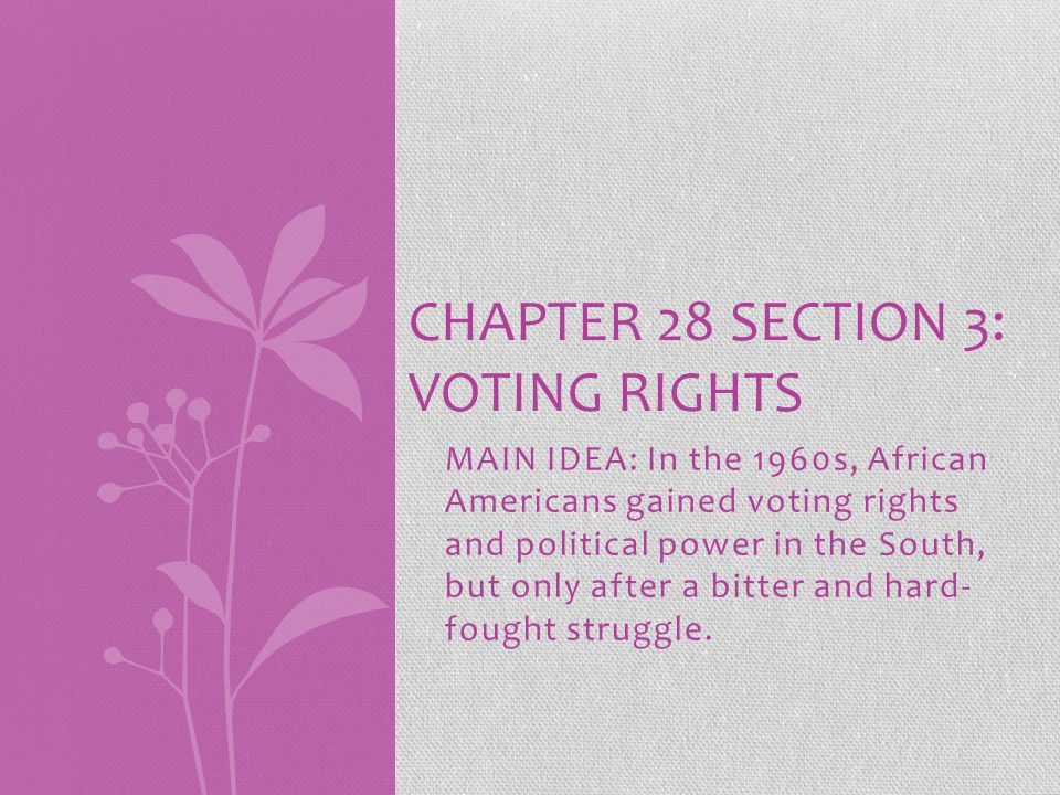 MAIN IDEA: In the 1960s, African Americans gained voting rights and political power in the South, but only after a bitter and hard- fought struggle.