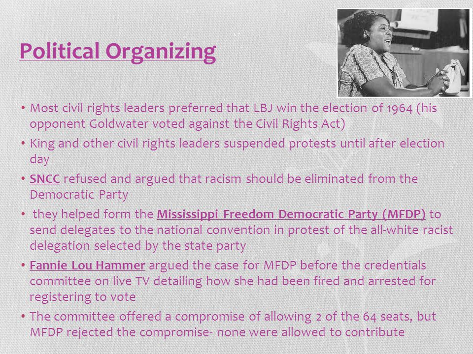 Political Organizing Most civil rights leaders preferred that LBJ win the election of 1964 (his opponent Goldwater voted against the Civil Rights Act) King and other civil rights leaders suspended protests until after election day SNCC refused and argued that racism should be eliminated from the Democratic Party they helped form the Mississippi Freedom Democratic Party (MFDP) to send delegates to the national convention in protest of the all-white racist delegation selected by the state party Fannie Lou Hammer argued the case for MFDP before the credentials committee on live TV detailing how she had been fired and arrested for registering to vote The committee offered a compromise of allowing 2 of the 64 seats, but MFDP rejected the compromise- none were allowed to contribute