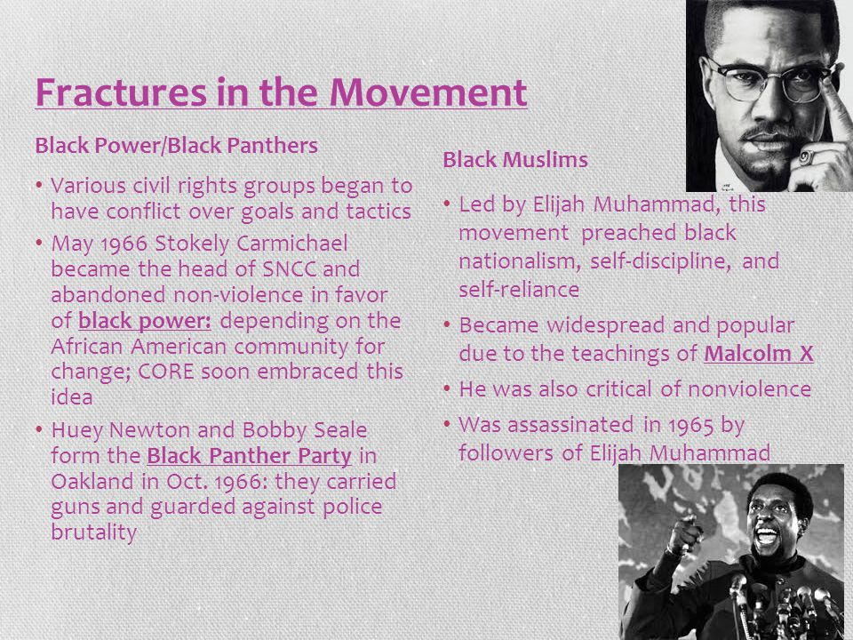 Fractures in the Movement Various civil rights groups began to have conflict over goals and tactics May 1966 Stokely Carmichael became the head of SNCC and abandoned non-violence in favor of black power: depending on the African American community for change; CORE soon embraced this idea Huey Newton and Bobby Seale form the Black Panther Party in Oakland in Oct.