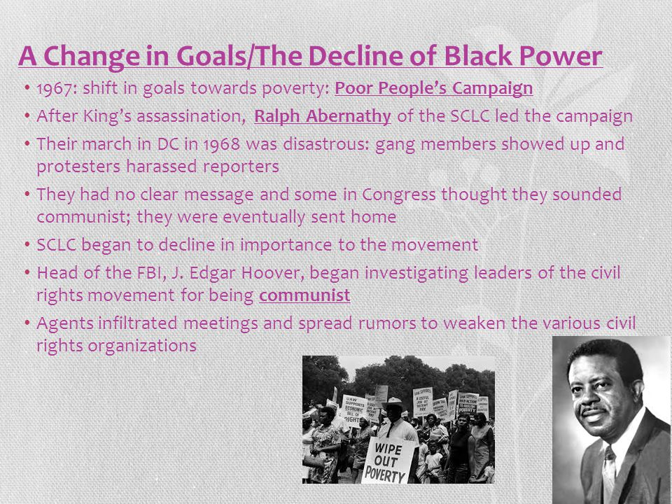 A Change in Goals/The Decline of Black Power 1967: shift in goals towards poverty: Poor People's Campaign After King's assassination, Ralph Abernathy of the SCLC led the campaign Their march in DC in 1968 was disastrous: gang members showed up and protesters harassed reporters They had no clear message and some in Congress thought they sounded communist; they were eventually sent home SCLC began to decline in importance to the movement Head of the FBI, J.