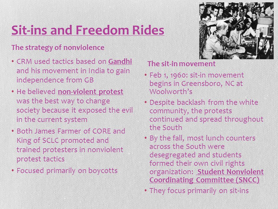 Sit-ins and Freedom Rides CRM used tactics based on Gandhi and his movement in India to gain independence from GB He believed non-violent protest was the best way to change society because it exposed the evil in the current system Both James Farmer of CORE and King of SCLC promoted and trained protesters in nonviolent protest tactics Focused primarily on boycotts Feb 1, 1960: sit-in movement begins in Greensboro, NC at Woolworth's Despite backlash from the white community, the protests continued and spread throughout the South By the fall, most lunch counters across the South were desegregated and students formed their own civil rights organization: Student Nonviolent Coordinating Committee (SNCC) They focus primarily on sit-ins The strategy of nonviolence The sit-in movement