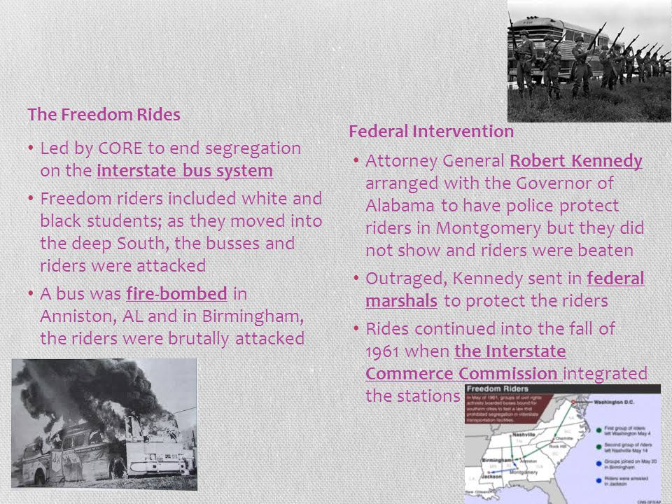 Led by CORE to end segregation on the interstate bus system Freedom riders included white and black students; as they moved into the deep South, the busses and riders were attacked A bus was fire-bombed in Anniston, AL and in Birmingham, the riders were brutally attacked Attorney General Robert Kennedy arranged with the Governor of Alabama to have police protect riders in Montgomery but they did not show and riders were beaten Outraged, Kennedy sent in federal marshals to protect the riders Rides continued into the fall of 1961 when the Interstate Commerce Commission integrated the stations The Freedom Rides Federal Intervention