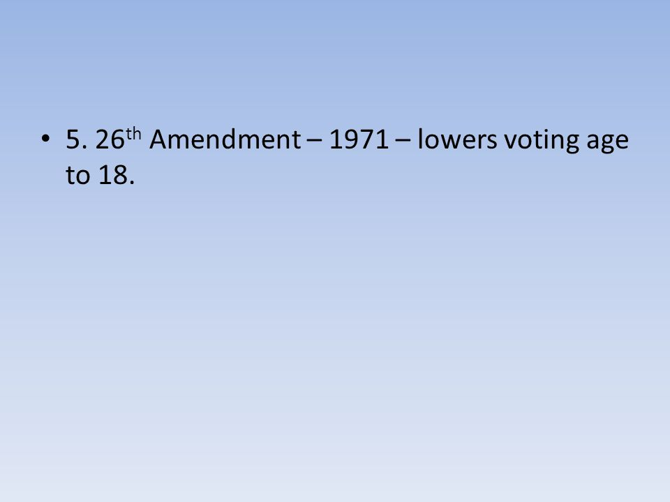 5. 26 th Amendment – 1971 – lowers voting age to 18.
