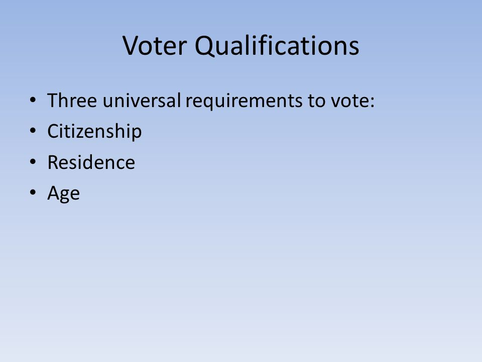 Voter Qualifications Three universal requirements to vote: Citizenship Residence Age