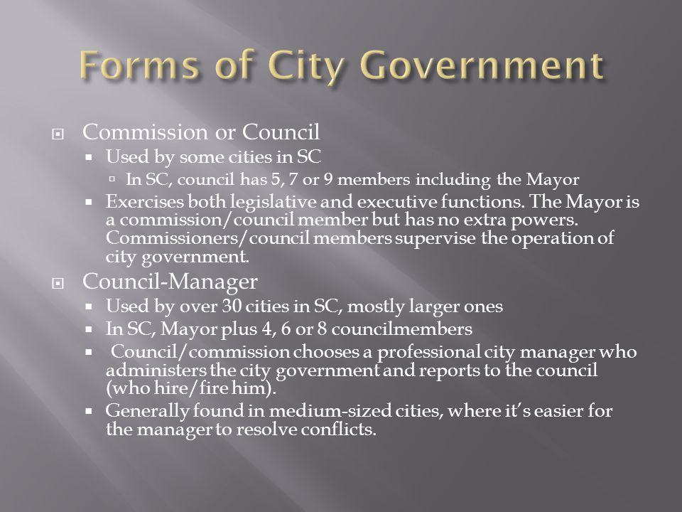  Commission or Council  Used by some cities in SC  In SC, council has 5, 7 or 9 members including the Mayor  Exercises both legislative and executive functions.