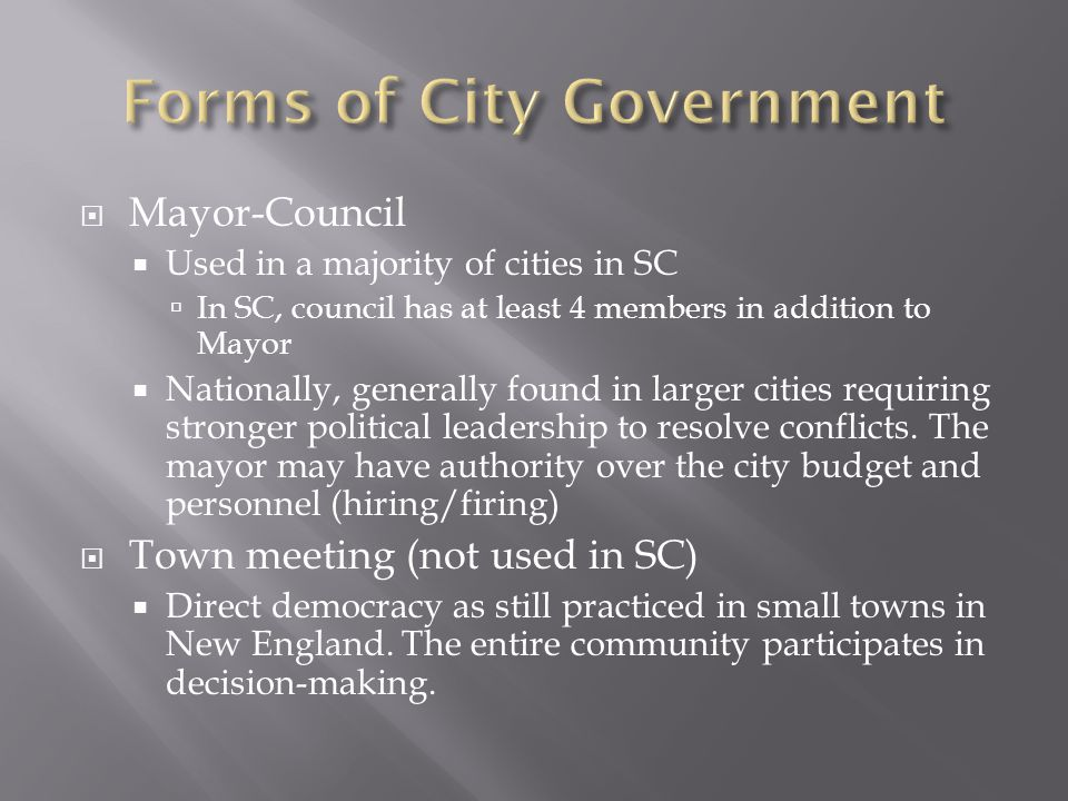  Mayor-Council  Used in a majority of cities in SC  In SC, council has at least 4 members in addition to Mayor  Nationally, generally found in larger cities requiring stronger political leadership to resolve conflicts.