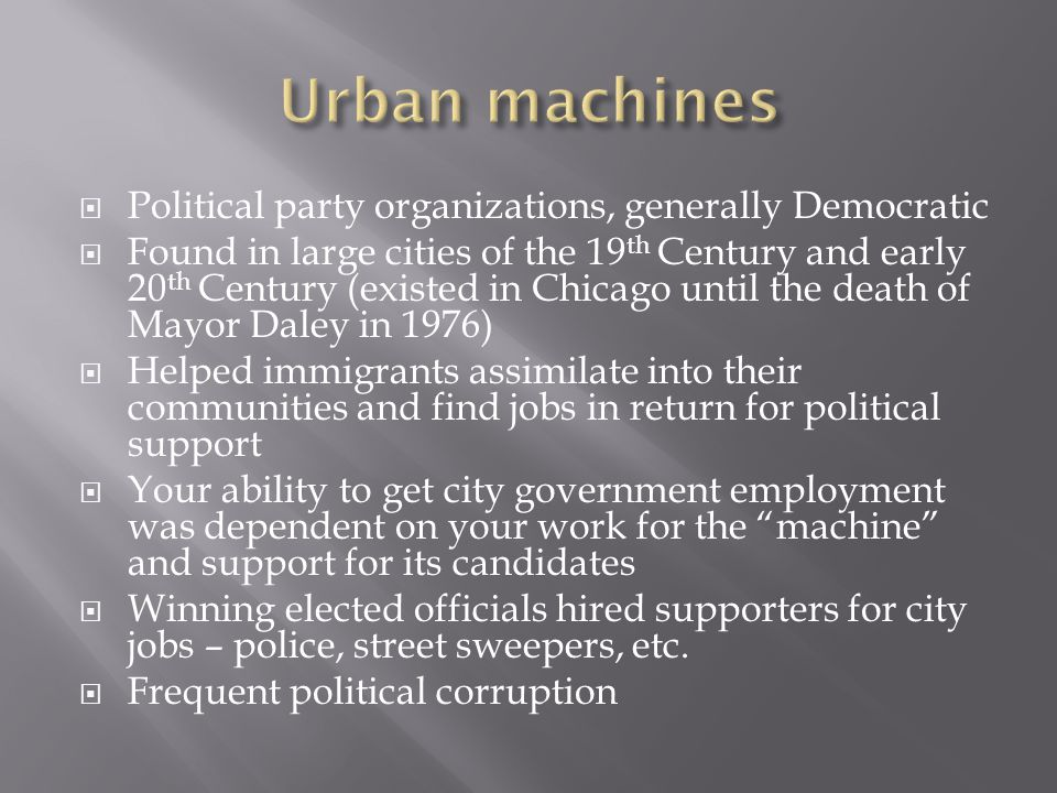  Political party organizations, generally Democratic  Found in large cities of the 19 th Century and early 20 th Century (existed in Chicago until the death of Mayor Daley in 1976)  Helped immigrants assimilate into their communities and find jobs in return for political support  Your ability to get city government employment was dependent on your work for the machine and support for its candidates  Winning elected officials hired supporters for city jobs – police, street sweepers, etc.