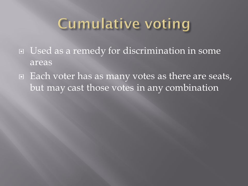  Used as a remedy for discrimination in some areas  Each voter has as many votes as there are seats, but may cast those votes in any combination
