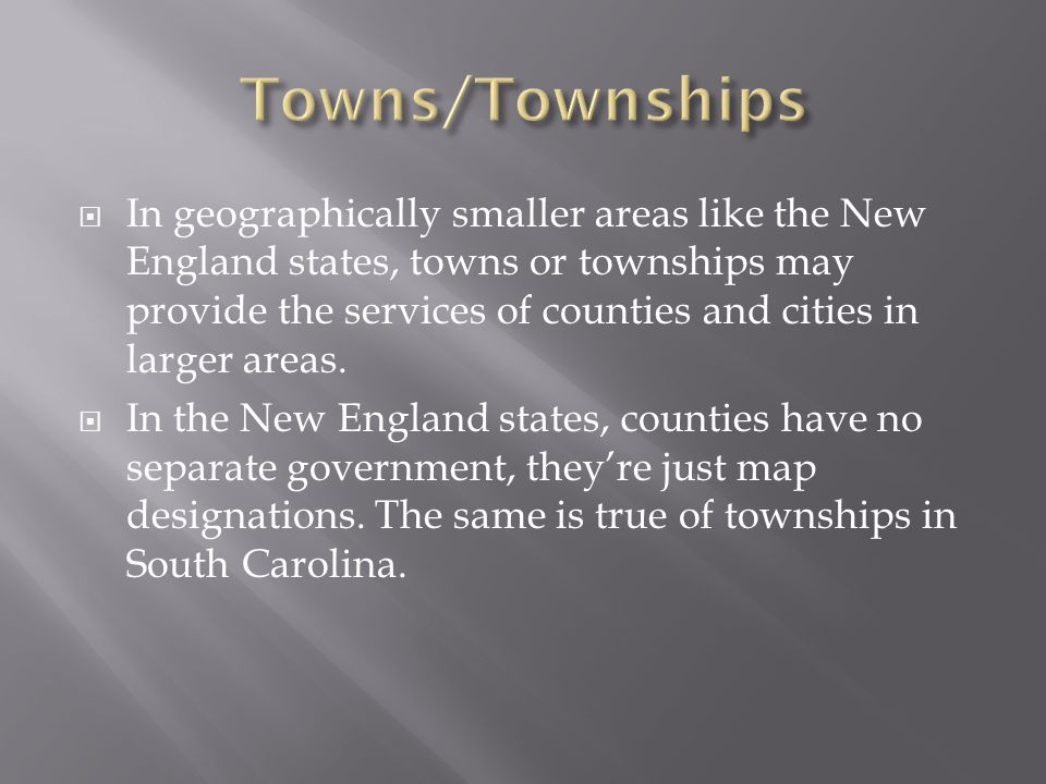  In geographically smaller areas like the New England states, towns or townships may provide the services of counties and cities in larger areas.
