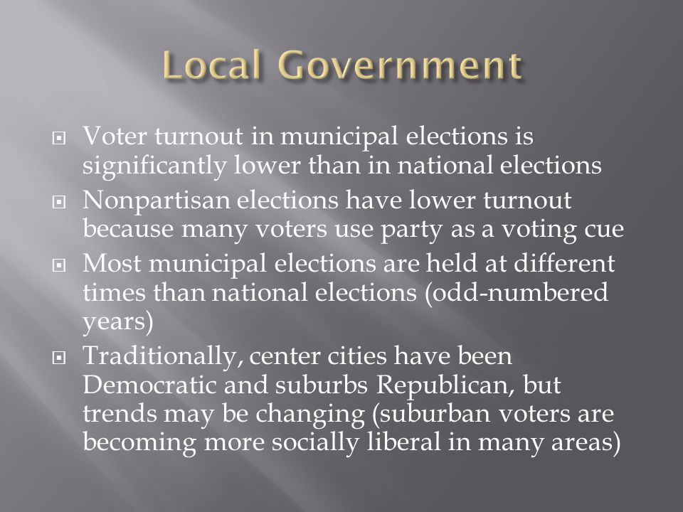  Voter turnout in municipal elections is significantly lower than in national elections  Nonpartisan elections have lower turnout because many voters use party as a voting cue  Most municipal elections are held at different times than national elections (odd-numbered years)  Traditionally, center cities have been Democratic and suburbs Republican, but trends may be changing (suburban voters are becoming more socially liberal in many areas)