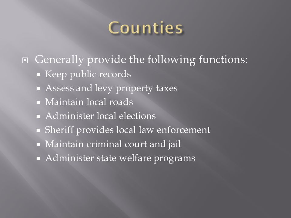  Generally provide the following functions:  Keep public records  Assess and levy property taxes  Maintain local roads  Administer local elections  Sheriff provides local law enforcement  Maintain criminal court and jail  Administer state welfare programs