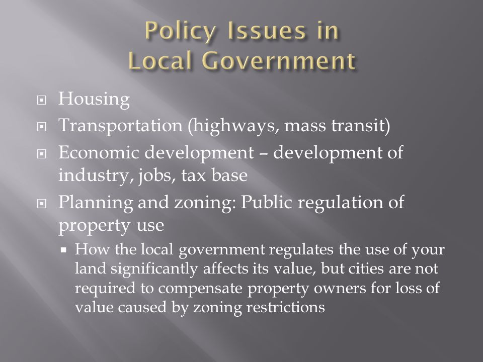  Housing  Transportation (highways, mass transit)  Economic development – development of industry, jobs, tax base  Planning and zoning: Public regulation of property use  How the local government regulates the use of your land significantly affects its value, but cities are not required to compensate property owners for loss of value caused by zoning restrictions