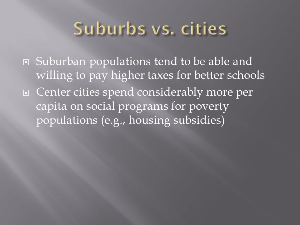  Suburban populations tend to be able and willing to pay higher taxes for better schools  Center cities spend considerably more per capita on social programs for poverty populations (e.g., housing subsidies)