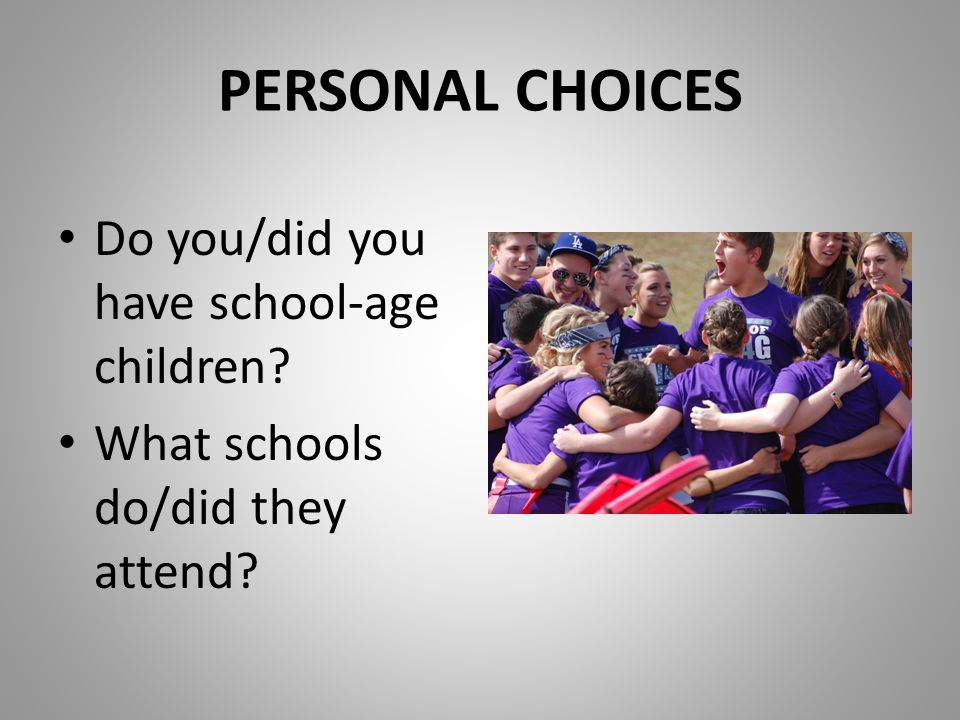 PERSONAL CHOICES Do you/did you have school-age children? What schools do/did they attend?