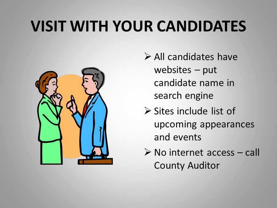 VISIT WITH YOUR CANDIDATES  All candidates have websites – put candidate name in search engine  Sites include list of upcoming appearances and events  No internet access – call County Auditor