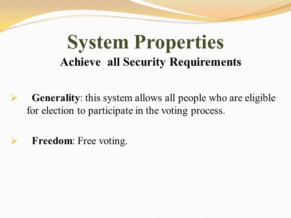 System Properties Achieve all Security Requirements  Generality: this system allows all people who are eligible for election to participate in the voting process.