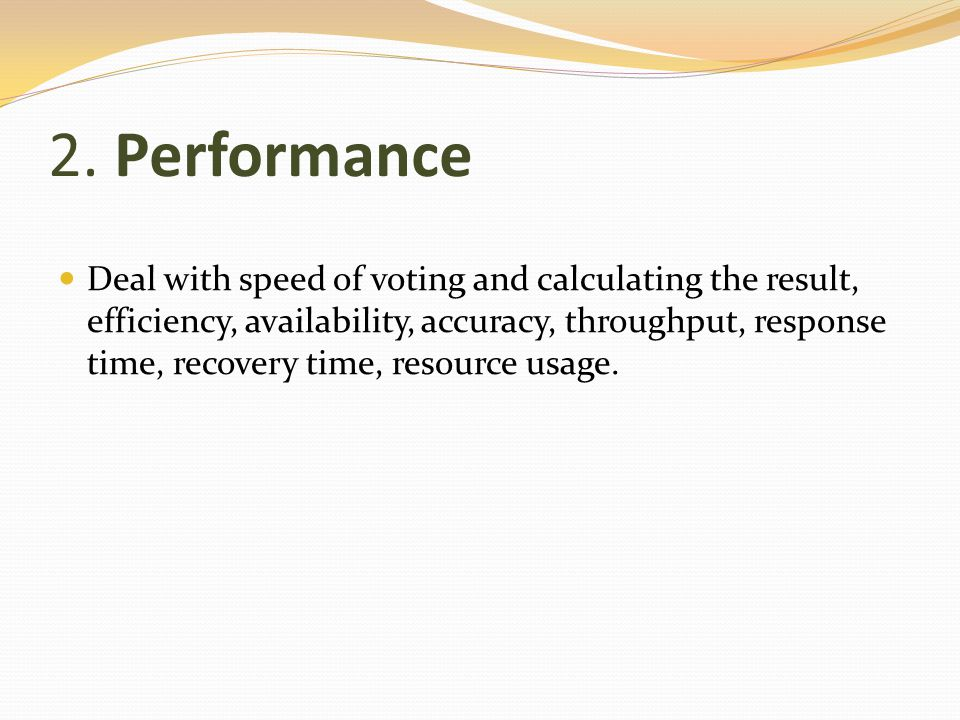 2. Performance Deal with speed of voting and calculating the result, efficiency, availability, accuracy, throughput, response time, recovery time, res